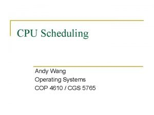 CPU Scheduling Andy Wang Operating Systems COP 4610