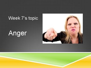Week 7s topic Anger Anger comes in a