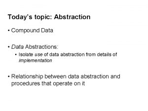 Todays topic Abstraction Compound Data Data Abstractions Isolate