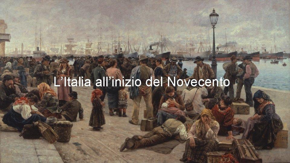 LItalia allinizio del Novecento LITALIA ALLINIZIO DEL NOVECENTO