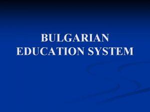BULGARIAN EDUCATION SYSTEM Bulgarian Education System Preschool education