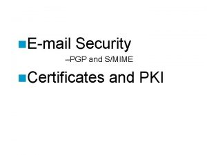 n Email Security PGP and SMIME n Certificates