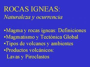 ROCAS IGNEAS Naturaleza y ocurrencia Magma y rocas