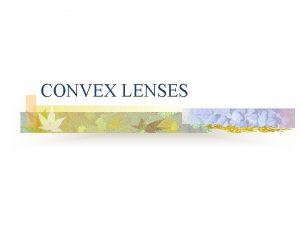 CONVEX LENSES 18 1 Lenses n A convex