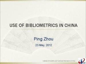USE OF BIBLIOMETRICS IN CHINA Ping Zhou 23