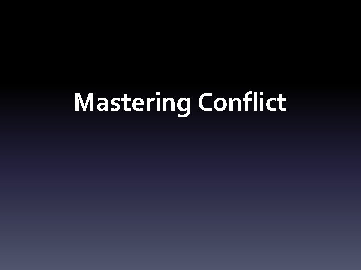 Mastering Conflict CONFLICT CONFLICT CONFLICT Successful leaders manage