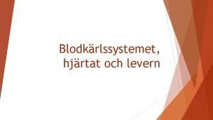 Blodkrlssystemet hjrtat och levern Hjrtkrlsystemet Pumpa runt blod