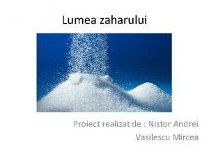 Lumea zaharului Proiect realizat de Nistor Andrei Vasilescu