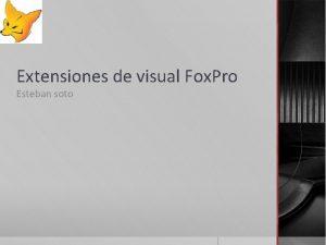 Extensiones de visual Fox Pro Esteban soto Extensin