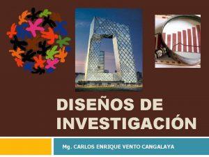 DISEOS DE INVESTIGACIN Mg CARLOS ENRIQUE VENTO CANGALAYA