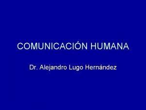 COMUNICACIN HUMANA Dr Alejandro Lugo Hernndez COMUNICACIN HUMANA