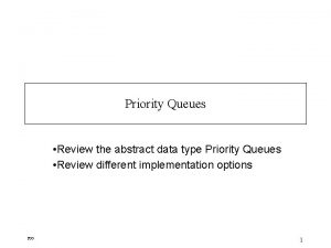 Priority Queues Review the abstract data type Priority