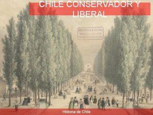 CHILE CONSERVADOR Y LIBERAL Historia de Chile PRINCIPALES
