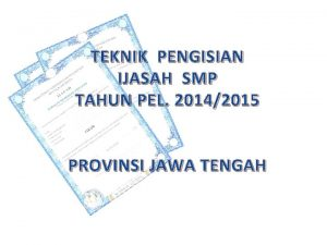 TEKNIK PENGISIAN IJASAH SMP TAHUN PEL 20142015 PROVINSI