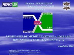Seminar PERFECTLINK Februarie Martie 2005 Romnia LEGISLATIE DE