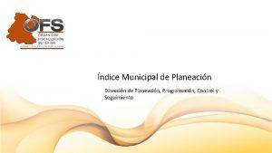 ndice Municipal de Planeacin Direccin de Planeacin Programacin