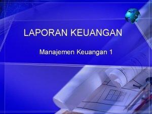 LAPORAN KEUANGAN Manajemen Keuangan 1 LAPORAN KEUANGAN Laporan