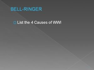 BELLRINGER List the 4 Causes of WWI 1