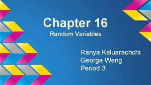 Chapter 16 Random Variables Ranya Kaluarachchi George Weng