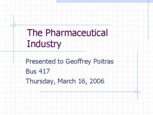 The Pharmaceutical Industry Presented to Geoffrey Poitras Bus