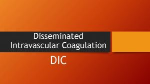 Disseminated Intravascular Coagulation DIC DIC DIC is a