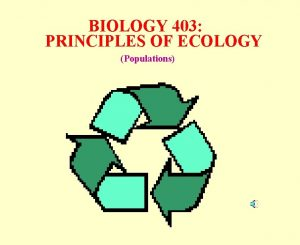 BIOLOGY 403 PRINCIPLES OF ECOLOGY Populations POPULATIONS What