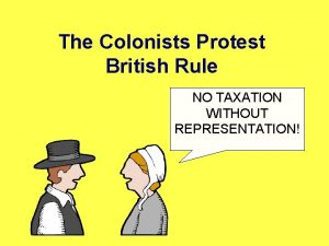 The Colonists Protest British Rule NO TAXATION WITHOUT