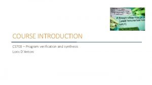 COURSE INTRODUCTION CS 703 Program verification and synthesis