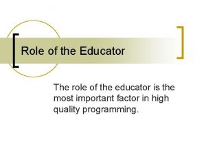 Role of the Educator The role of the