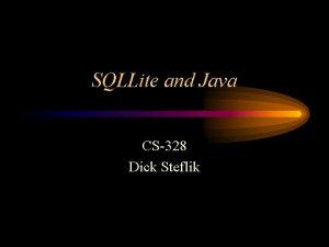 SQLLite and Java CS328 Dick Steflik SQLLite Embedded