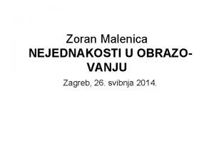 Zoran Malenica NEJEDNAKOSTI U OBRAZOVANJU Zagreb 26 svibnja