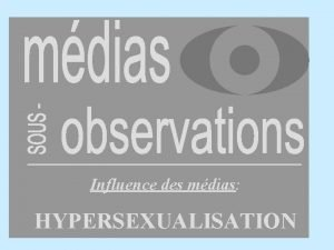 Influence des mdias HYPERSEXUALISATION Influence des mdias Hypersexualisation