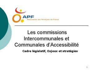 Les commissions Intercommunales et Communales dAccessibilit Cadre lgislatif