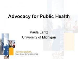 Advocacy for Public Health Paula Lantz University of