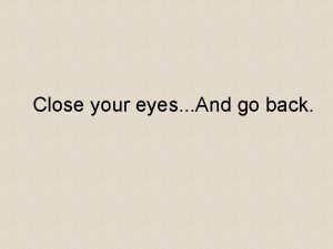 Close your eyes And go back Go back