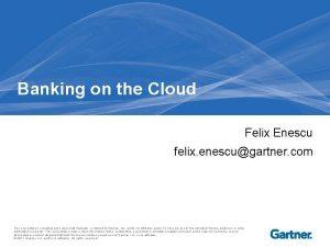 Banking on the Cloud Felix Enescu felix enescugartner