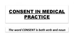 CONSENT IN MEDICAL PRACTICE The word CONSENT is