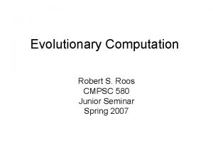 Evolutionary Computation Robert S Roos CMPSC 580 Junior