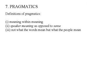 7 PRAGMATICS Definitions of pragmatics i meaning within