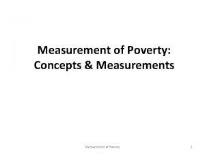 Measurement of Poverty Concepts Measurements Measurement of Poverty