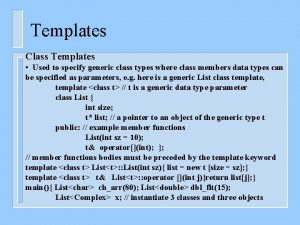 Templates Class Templates Used to specify generic class