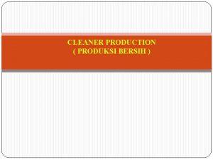 CLEANER PRODUCTION PRODUKSI BERSIH v Produksi Bersih merupakan