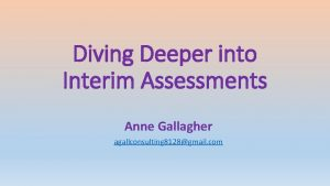 Diving Deeper into Interim Assessments Anne Gallagher agallconsulting