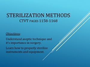 STERILIZATION METHODS CTVT PAGES 1158 1168 Objectives Understand
