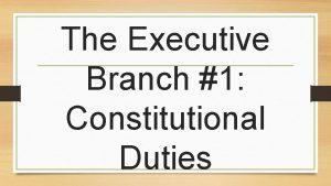 The Executive Branch 1 Constitutional Duties Unitary Executive