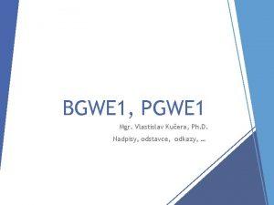 BGWE 1 PGWE 1 Mgr Vlastislav Kuera Ph