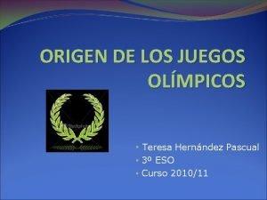 ORIGEN DE LOS JUEGOS OLMPICOS Teresa Hernndez Pascual