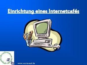 Einrichtung eines Internetcafs www oszinmol de Inhaltsverzeichnis 1