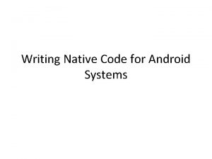 Writing Native Code for Android Systems Why ndk