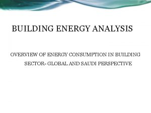 BUILDING ENERGY ANALYSIS OVERVIEW OF ENERGY CONSUMPTION IN